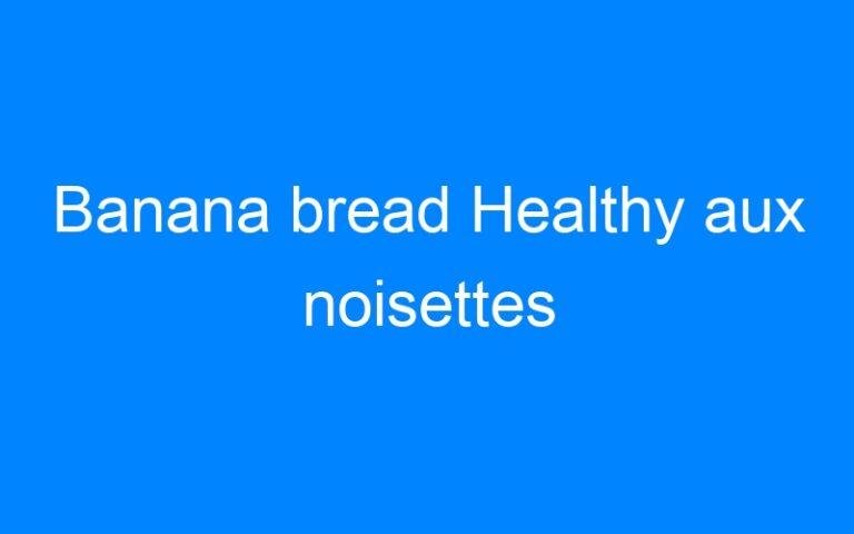 Banana bread Healthy aux noisettes