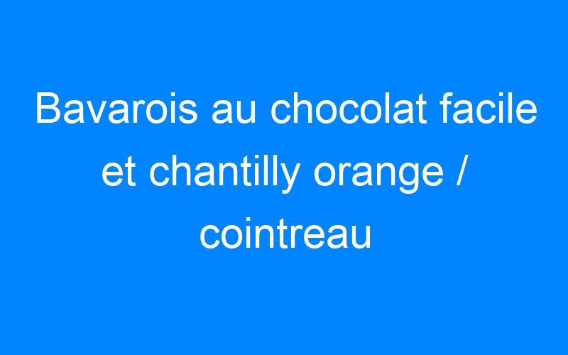 Bavarois au chocolat facile et chantilly orange / cointreau