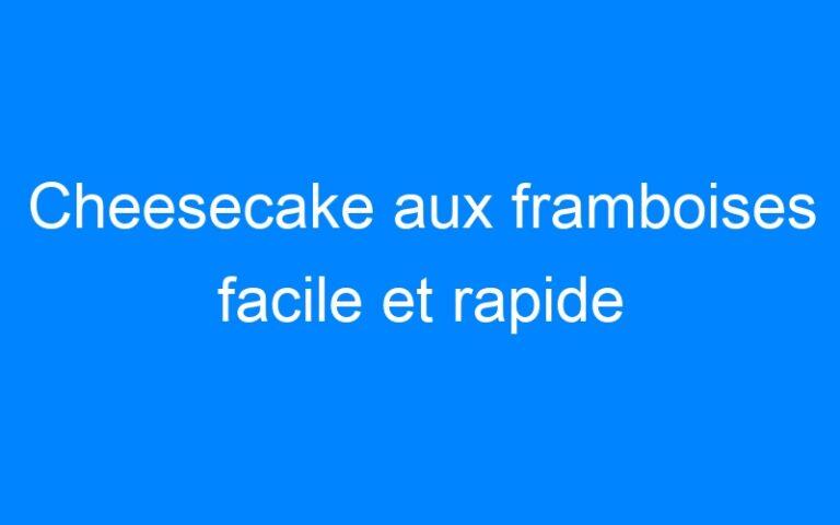 Cheesecake aux framboises facile et rapide