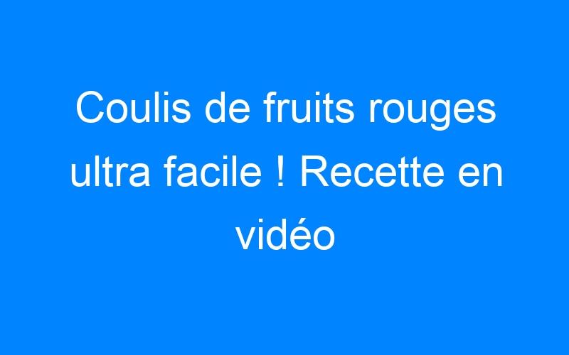 Coulis de fruits rouges ultra facile ! Recette en vidéo