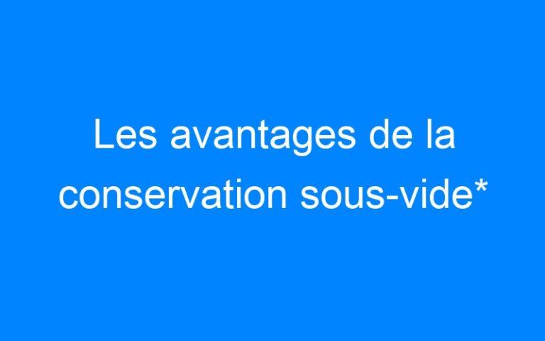 Les avantages de la conservation sous-vide*