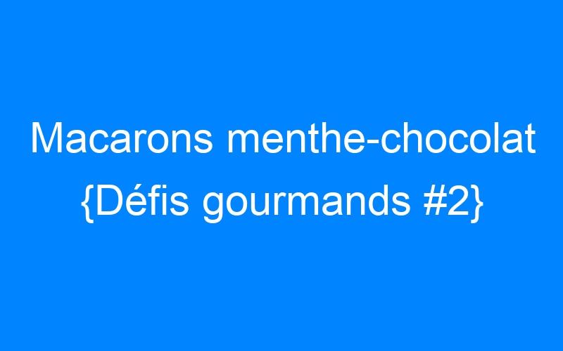 Macarons menthe-chocolat {Défis gourmands #2}