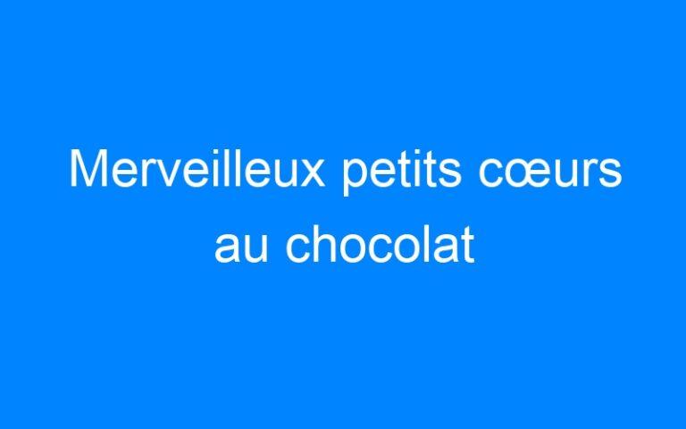 Merveilleux petits cœurs au chocolat