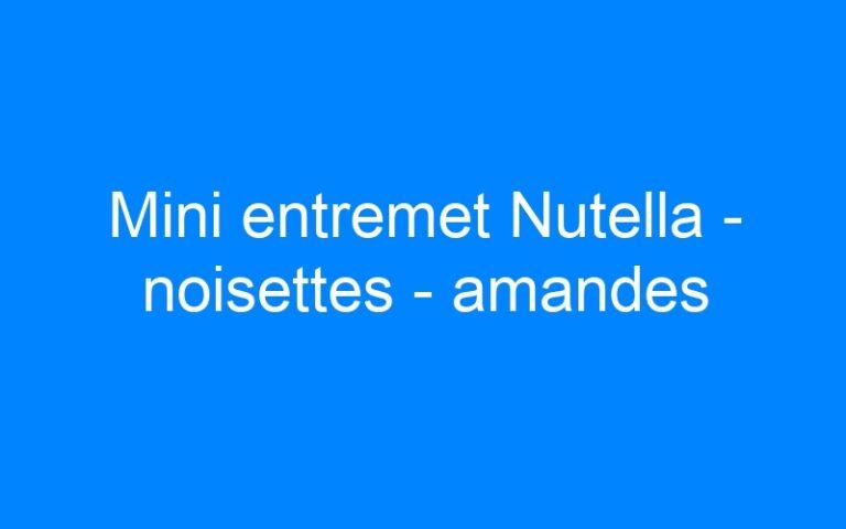 Mini entremet Nutella – noisettes – amandes