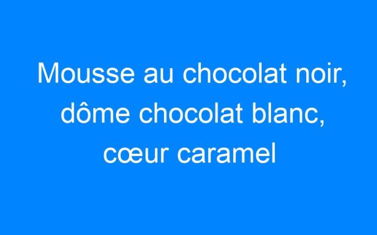 Mousse au chocolat noir, dôme chocolat blanc, cœur caramel