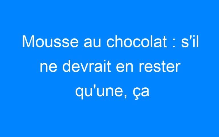 Mousse au chocolat : s'il ne devrait en rester qu'une, ça serait celle-ci !