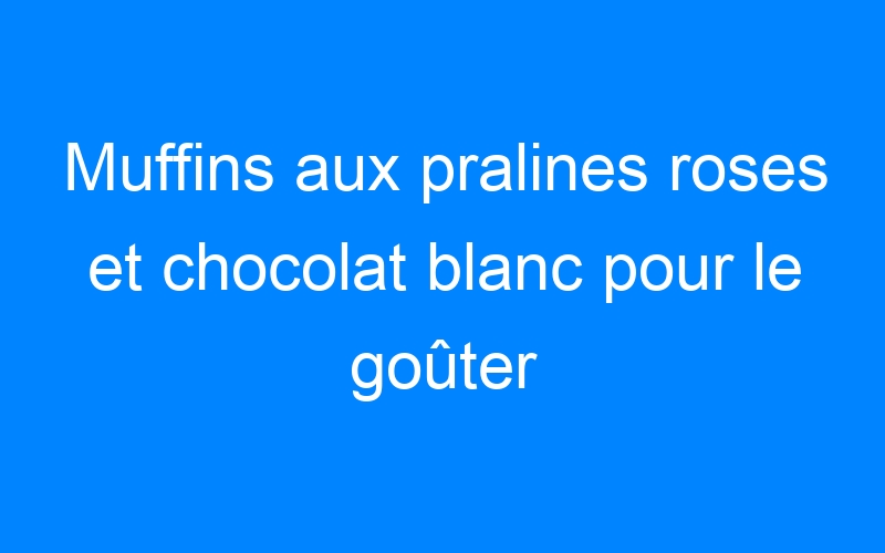 Muffins aux pralines roses et chocolat blanc pour le goûter