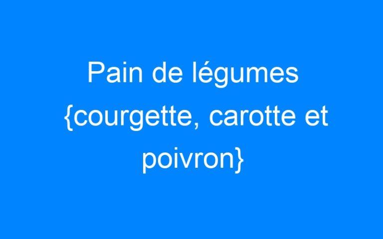 Pain de légumes {courgette, carotte et poivron}