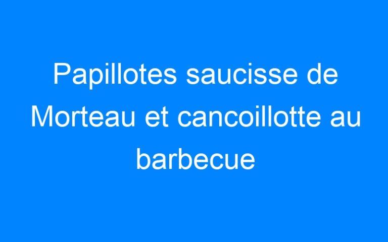 Papillotes saucisse de Morteau et cancoillotte au barbecue