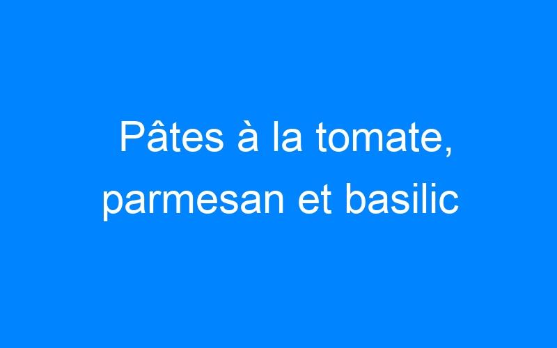 Pâtes à la tomate, parmesan et basilic
