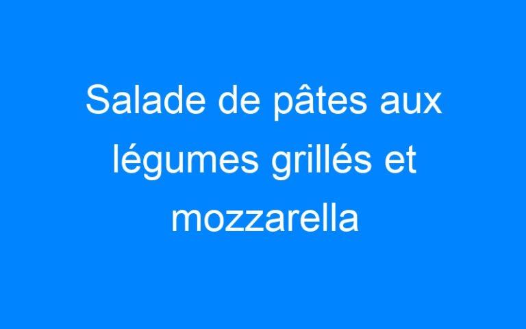 Salade de pâtes aux légumes grillés et mozzarella