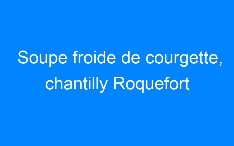 Soupe froide de courgette, chantilly Roquefort