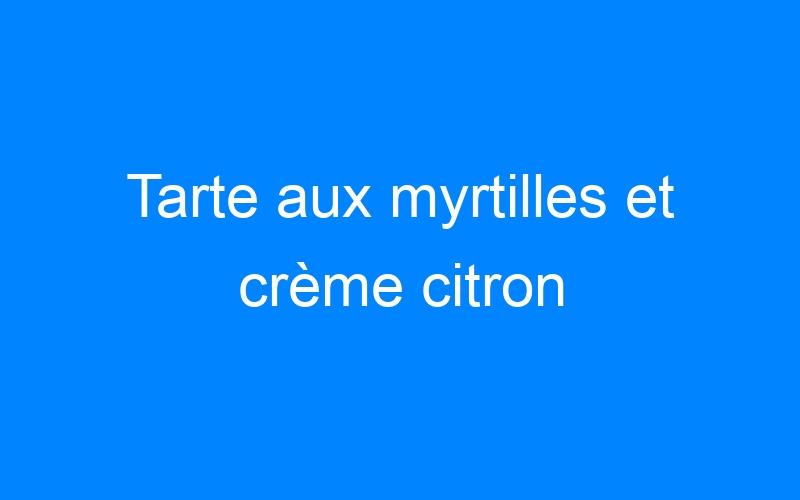 Tarte aux myrtilles et crème citron