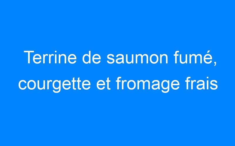 Terrine de saumon fumé, courgette et fromage frais