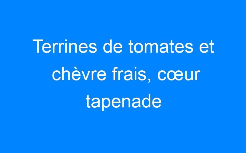 Terrines de tomates et chèvre frais, cœur tapenade