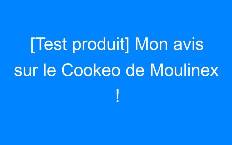 [Test produit] Mon avis sur le Cookeo de Moulinex !